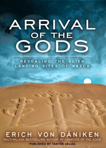Arrival of the Gods: Revealing the Alien Landing Sites of Nazca By: Erich von Daniken