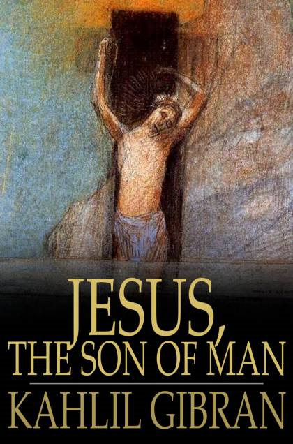Jesus,  The Son of Man: His Words and His Deeds as Told and Recorded by Those Who Knew Him His Words and His Deeds as Told and Recorded by Those Who Kn