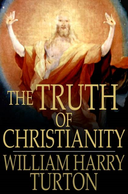The Truth of Christianity Being an Examination of the More Important Arguments For and Against Believing in That Religion