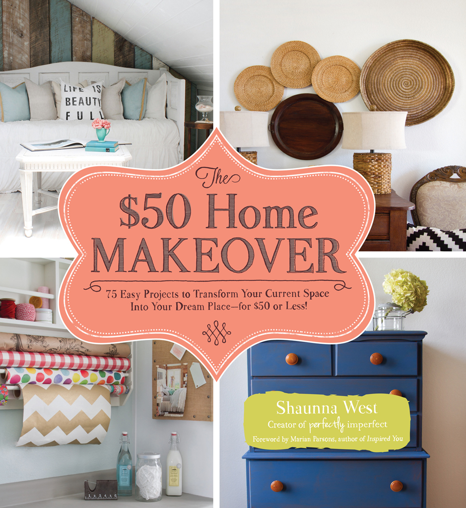 The $50 Home Makeover 75 Easy Projects to Transform Your Current Space into Your Dream Place--for $50 or Less!