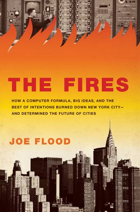 The Fires How a Computer Formula,  Big Ideas,  and the Best of Intentions Burned Down New York City--and Determined the Future of Cities