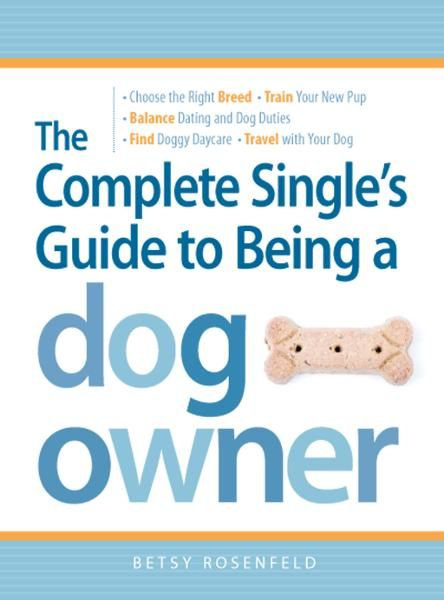 The Complete Single's Guide to Being a Dog Owner: Choose the Right Breed,  Train Your New Pup,  Balance Dating and Dog Duties,  Find Doggie Daycare and T