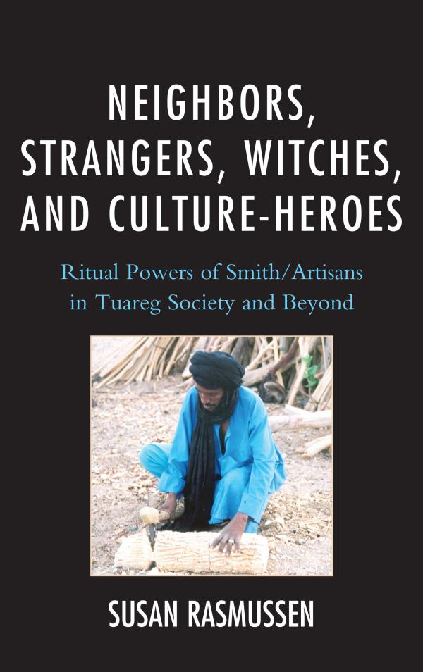 Neighbors,  Strangers,  Witches,  and Culture-Heroes Ritual Powers of Smith/Artisans in Tuareg Society and Beyond