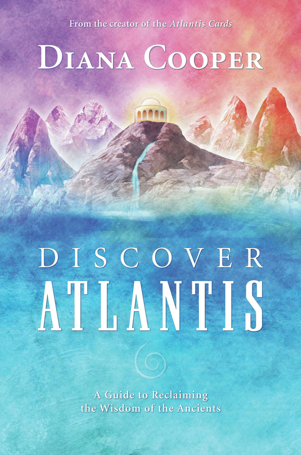 Discover Atlantis: A Guide to Reclaiming the Wisdom of the Ancients By: Diana Cooper