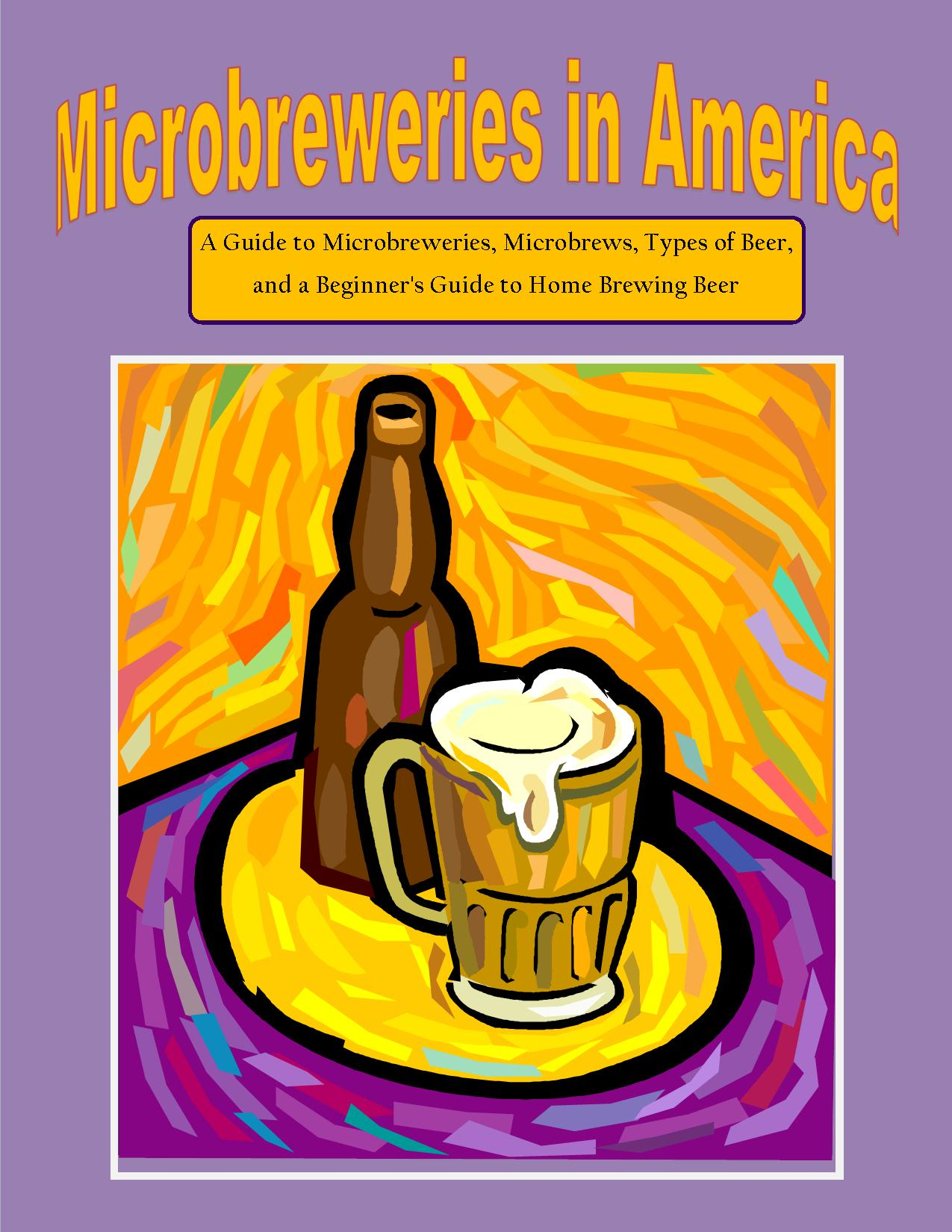 Microbreweries in America: A Guide to Microbreweries, Microbrews, Types of Beer, and a Beginner's Guide to Home Brewing Beer
