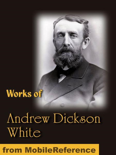 Works of Andrew Dickson White: Autobiography of Andrew Dickson White (2 volumes), Fiat Money Inflation in France and History of the Warfare of Science with Theology in Christendom (Mobi Collected Works)