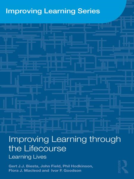 Improving Learning through the Lifecourse By: Flora J. Macleod,Gert Biesta,Ivor F. Goodson,John Field,Phil Hodkinson