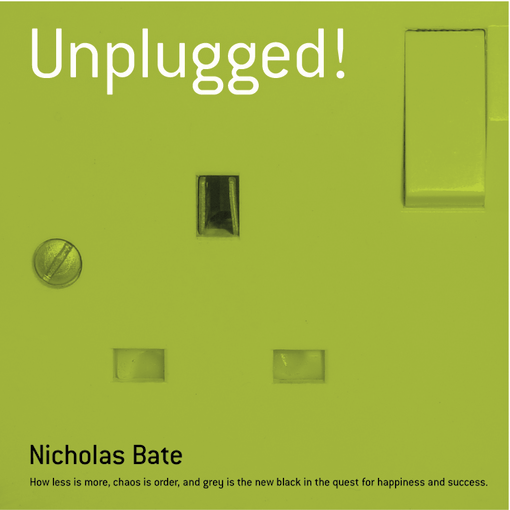 Unplugged: How less is more, chaos is order and grey is the new black in the quest for happiness and success By: Bate, Nicholas