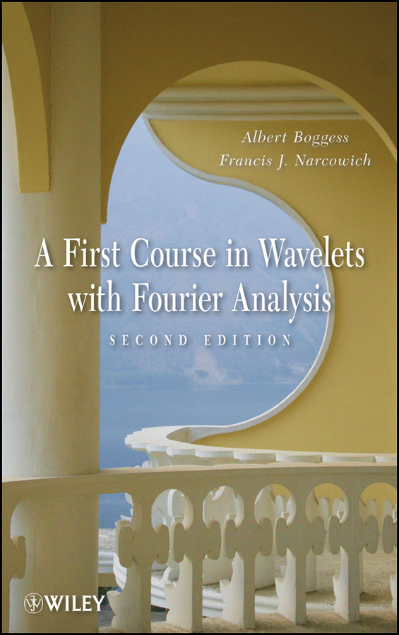 A First Course in Wavelets with Fourier Analysis By: Albert Boggess,Francis J. Narcowich