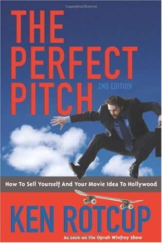 Perfect Pitch: How to Sell Yourself and Your Movie Idea to Hollywood By: Ken Rotcop