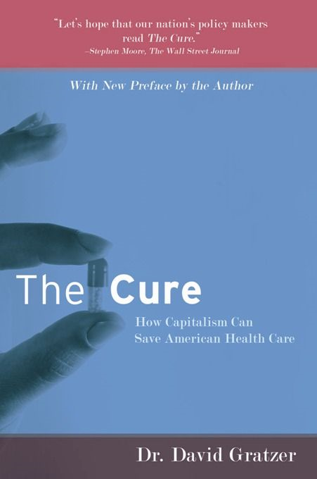 The Cure: How Capitalism Can Save American Health Care By: David Gratzer