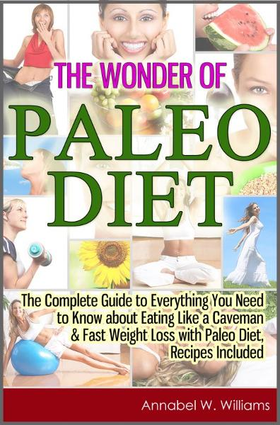 The Wonder of Paleo Diet: The Complete Guide to Everything You Need to Know about Eating Like a Caveman & Fast Weight Loss with Paleo Diet, Recipes Included By: Annabel W. Williams
