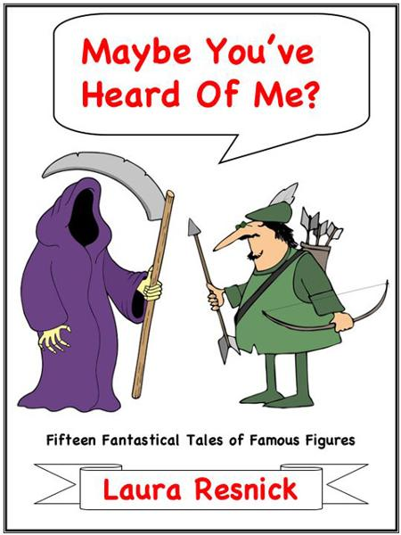 Maybe You've Heard Of Me? Fifteen Fantastical Tales of Famous Figures By: Laura Resnick