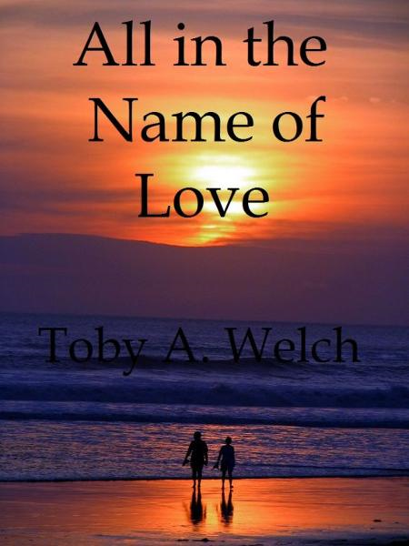 All in the Name of Love By: Toby Welch