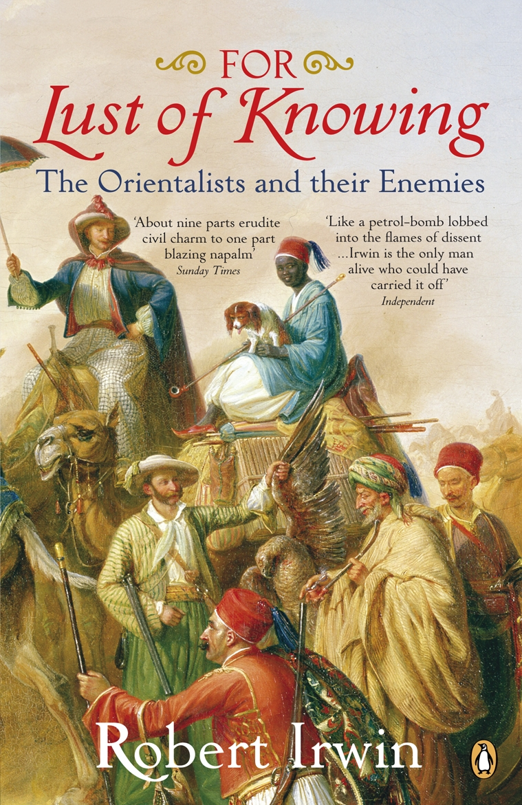 For Lust of Knowing The Orientalists and Their Enemies