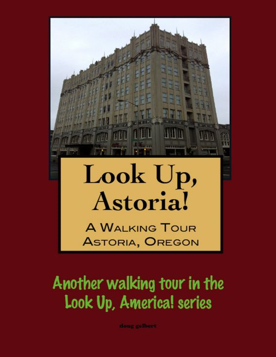 Look Up, Astoria! A Walking Tour of Astoria, Oregon By: Doug Gelbert