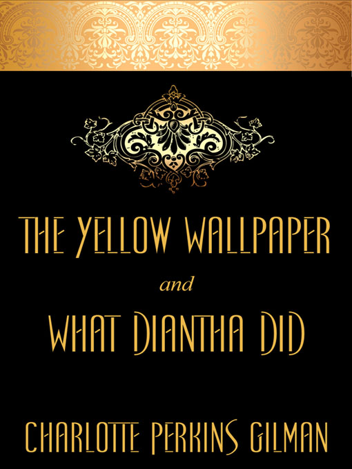 "The Yellow Wallpaper and ""What Diantha Did"" By: Charlotte Perkins Gilman"