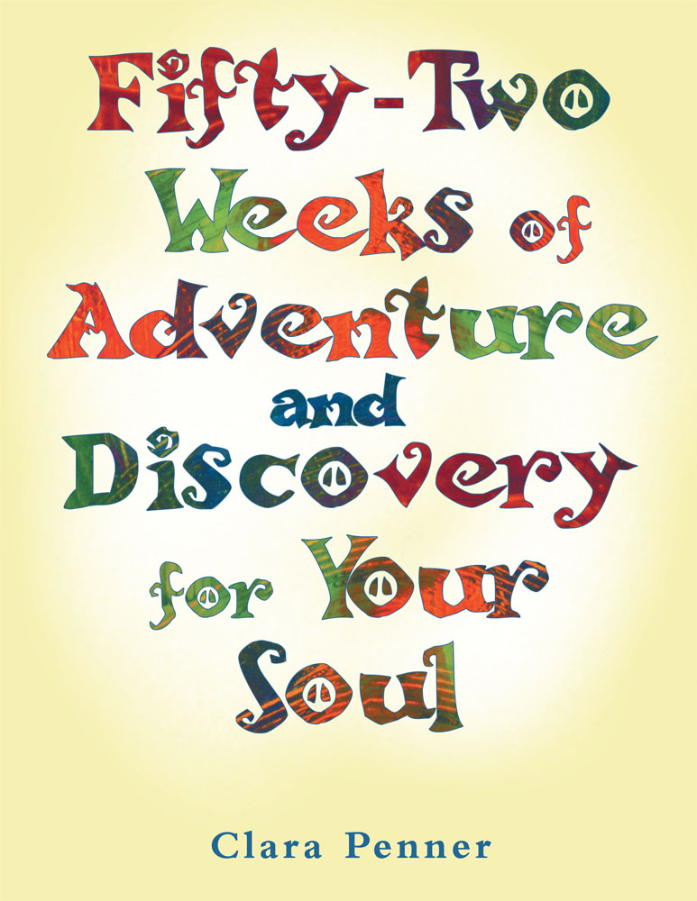 Fifty-Two Weeks of Adventure and Discovery for Your Soul By: Clara Penner