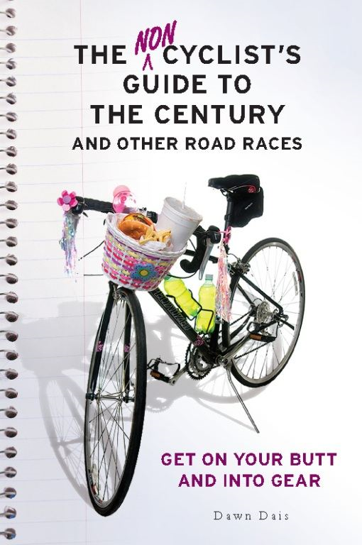 The Noncyclist's Guide to the Century and Other Road Races: Get on Your Butt and into Gear By: Dawn Dais