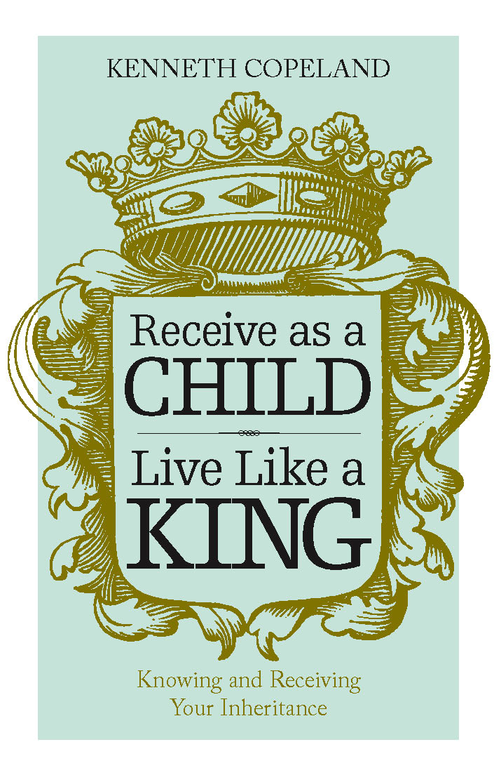 Receive as a Child, Live Like a King By: Kenneth Copeland