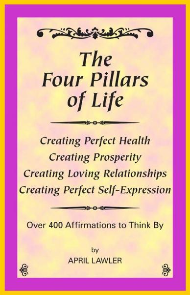 The Four Pillars of Life, Over 400 Affirmations to Think By By: April Lawler