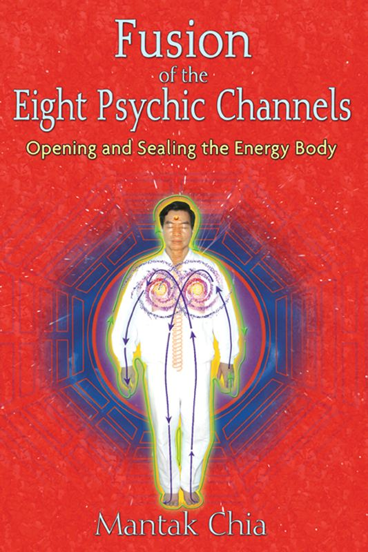 Fusion of the Eight Psychic Channels: Opening and Sealing the Energy Body By: Mantak Chia
