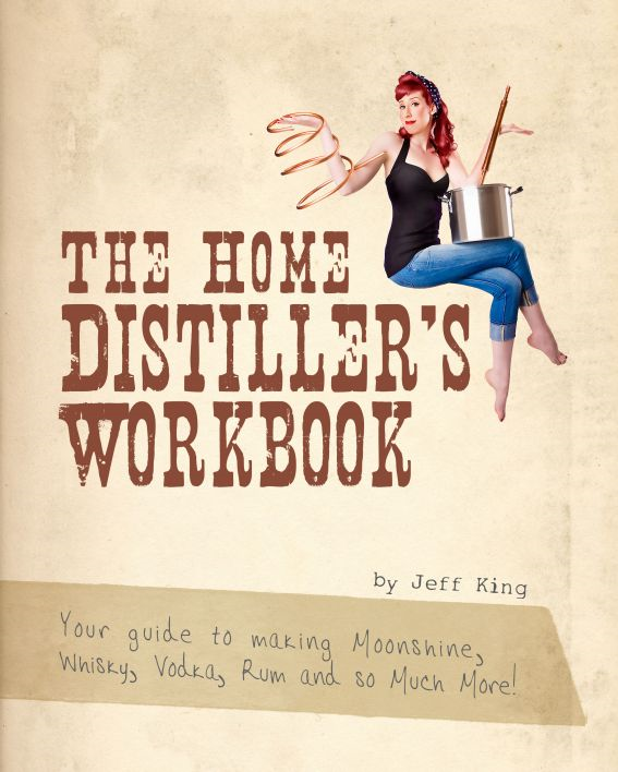 The Home Distiller's Workbook: Your Guide to Making Moonshine, Whisky, Vodka, Rum and So Much More! By: Jeff King