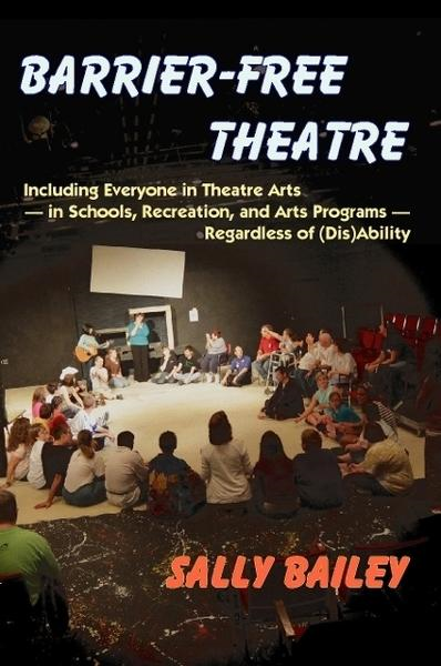 Barrier-Free Theatre: Including Everyone in Theatre Arts — in Schools, Recreation, and Arts Programs — Regardless of (Dis)Ability By: Sally Bailey