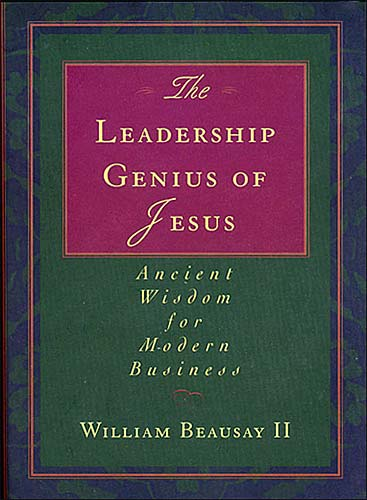 The Leadership Genius of Jesus By: William Beausay