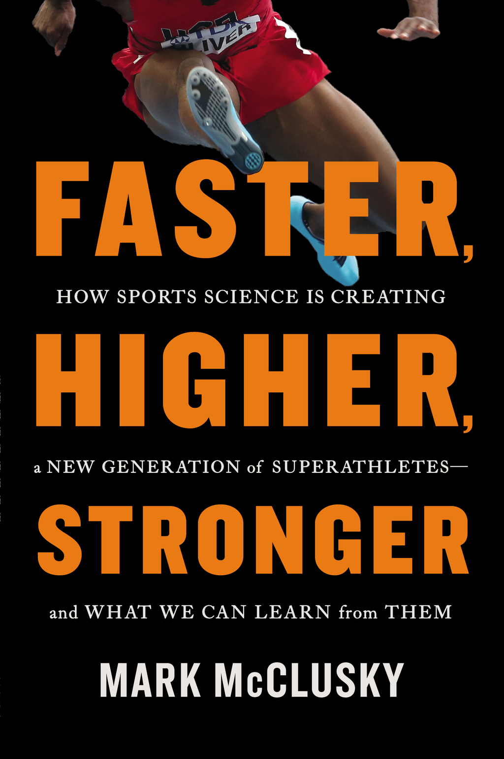 Faster,  Higher,  Stronger How Sports Science Is Creating a New Generation of Superathletes--and What We Can Learn from Them