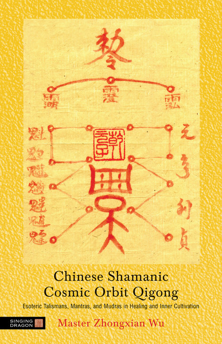 Chinese Shamanic Cosmic Orbit Qigong Esoteric Talismans,  Mantras,  and Mudras in Healing and Inner Cultivation