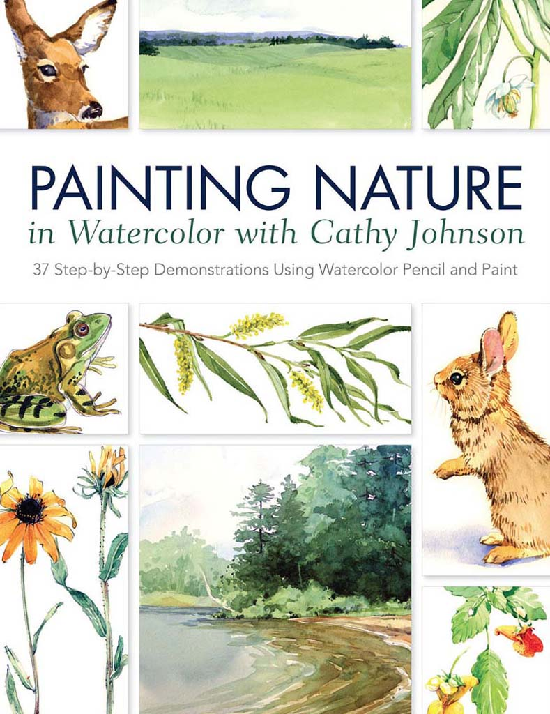 Painting Nature in Watercolor with Cathy Johnson 37 Step-by-Step Demonstrations Using Watercolor Pencil and Paint