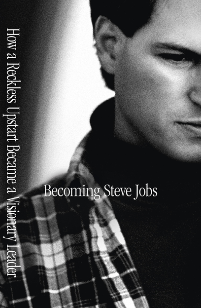 Becoming Steve Jobs The evolution of a reckless upstart into a visionary leader