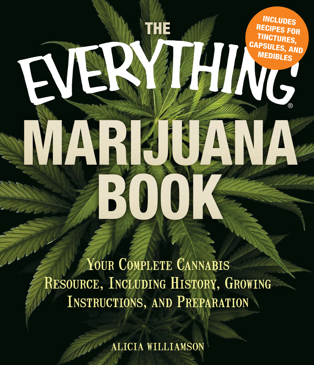 The Everything Marijuana Book Your complete cannabis resource,  including history,  growing instructions,  and preparation