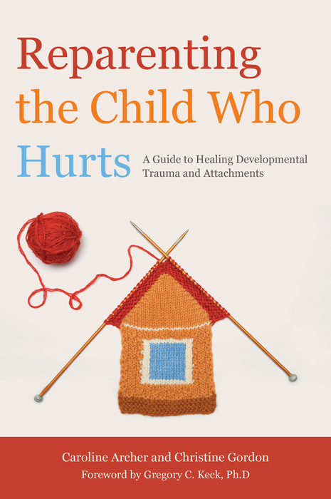 Reparenting the Child Who Hurts A Guide to Healing Developmental Trauma and Attachments