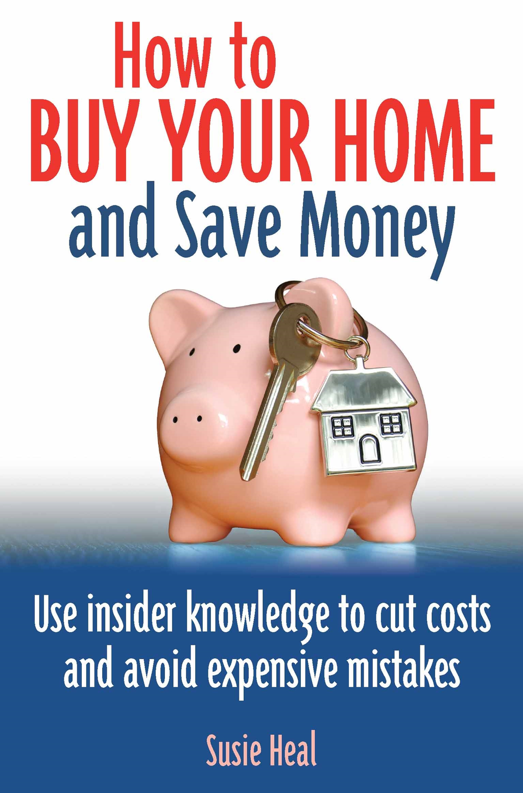 How To Buy Your Home and Save Money Use insider knowledge to cut costs and avoid expensive mistakes