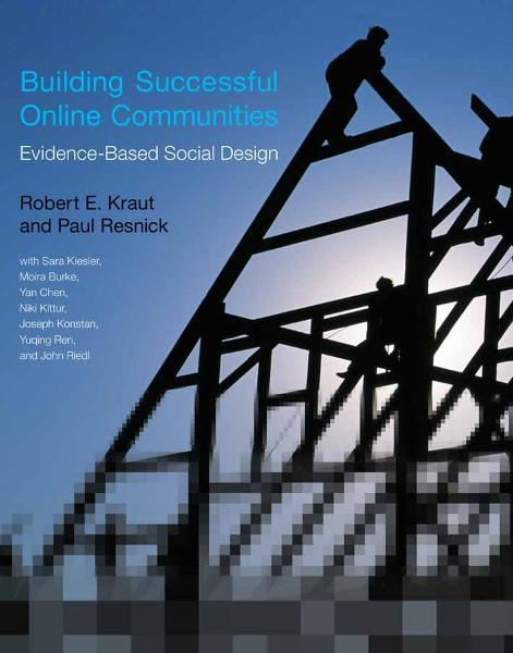 Building Successful Online Communities: Evidence-Based Social Design By: Robert E. Kraut, Paul Resnick, Sara Kiesler, Moira Burke, Yan Chen, Niki Kittur, Joseph Konstan, Yuqing Ren, and John Riedl