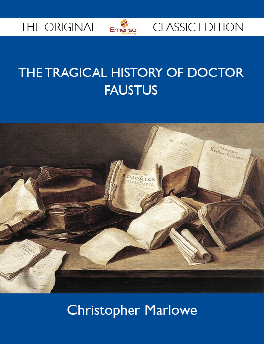 The Tragical History of Doctor Faustus - The Original Classic Edition By: Marlowe Christopher
