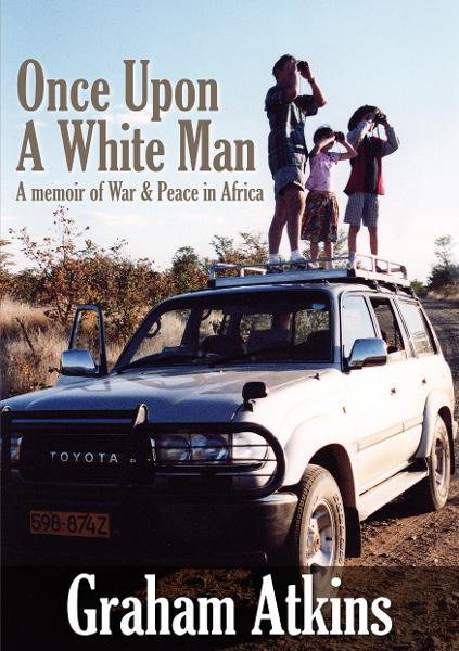 Once Upon a White Man: a memoir of War and Peace in Africa By: Graham Atkins