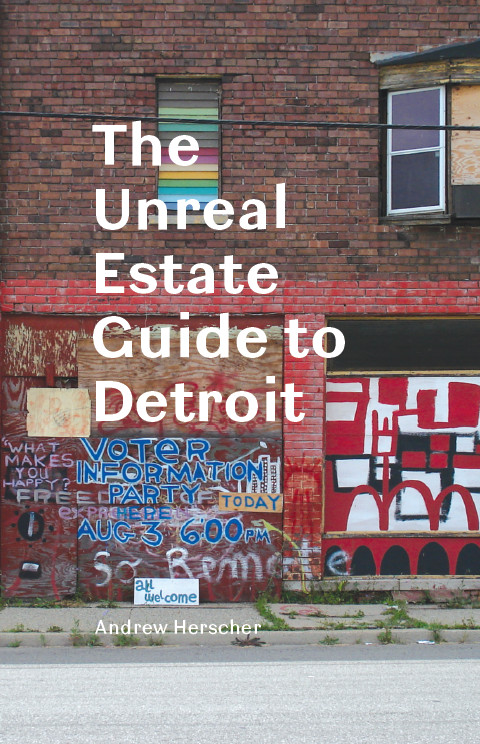 The Unreal Estate Guide to Detroit By: Andrew Herscher
