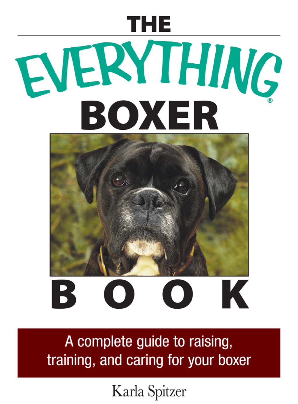 The Everything Boxer Book A Complete Guide to Raising,  Training,  And Caring for Your Boxer