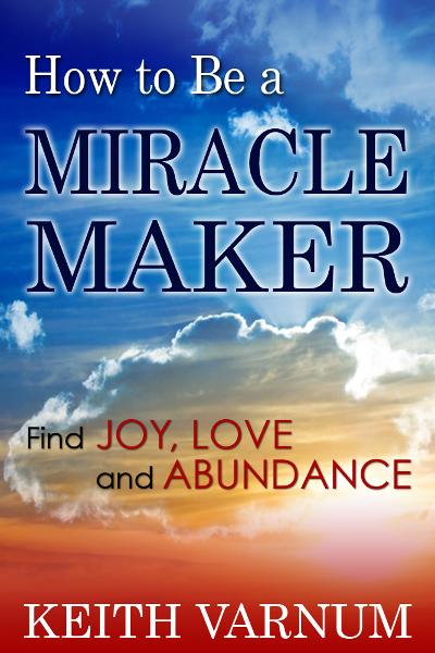 How to Be a Miracle Maker: Find Joy, Love and Abundance By: Keith Varnum