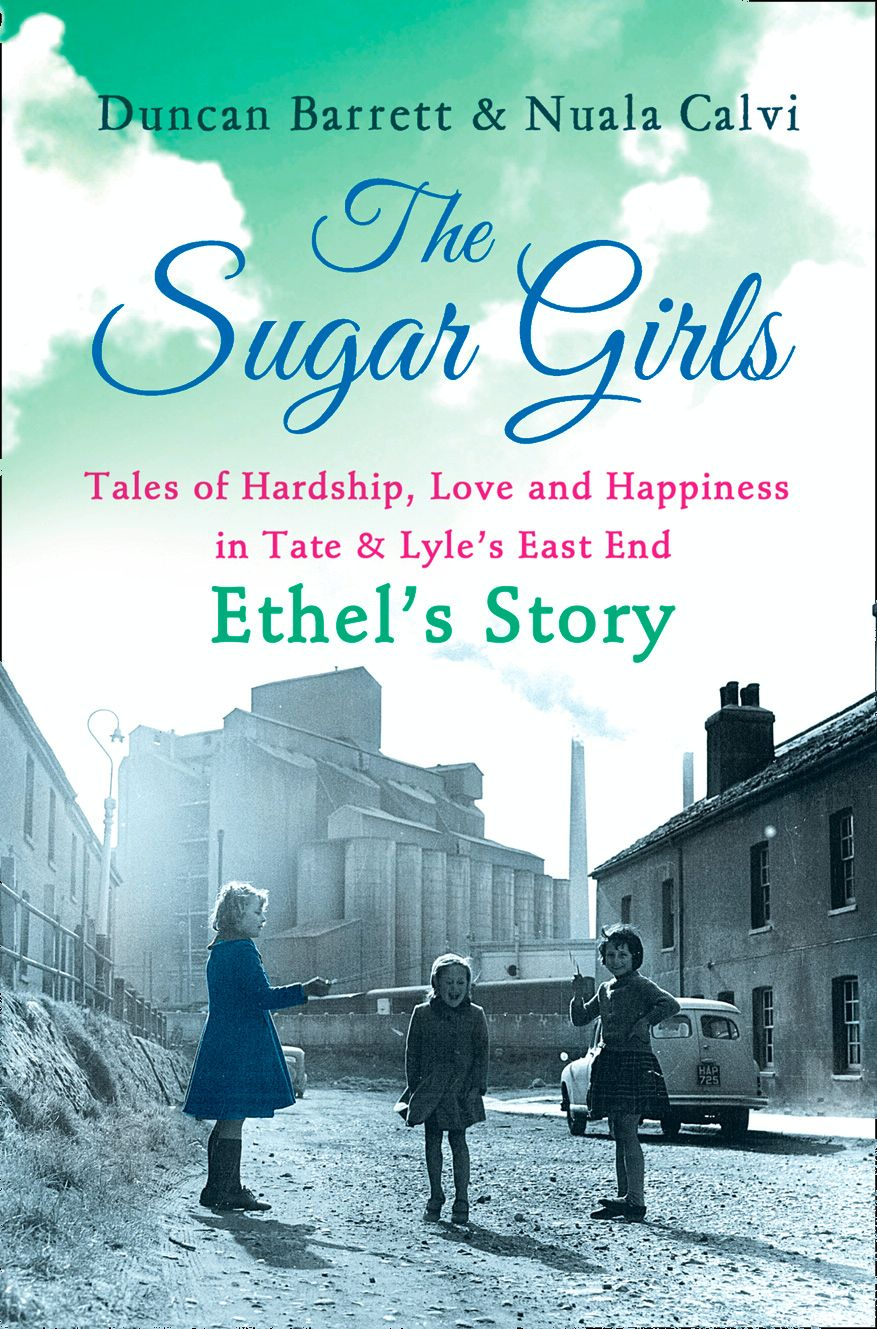 The Sugar Girls ? Ethel?s Story: Tales of Hardship,  Love and Happiness in Tate & Lyle?s East End
