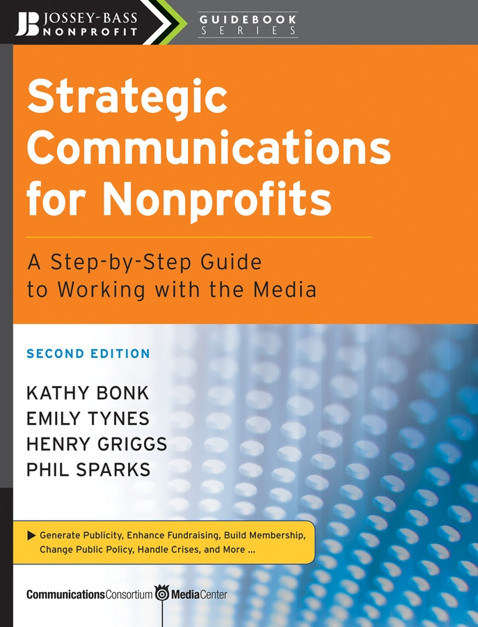Strategic Communications for Nonprofits By: Emily Tynes,Henry Griggs,Kathy Bonk,Phil Sparks