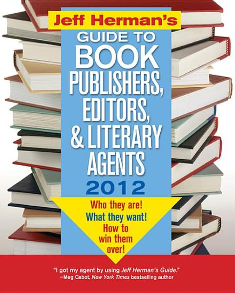 Jeff Herman's Guide to Book Publishers, Editors, and Literary Agents 2012: Who They Are! What They Want! How to Win Them Over!