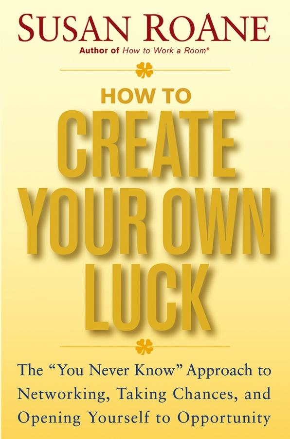 "Susan RoAne - How to Create Your Own Luck: The ""You Never Know"" Approach to Networking, Taking Chances, and Opening Yourself to Opportunity"