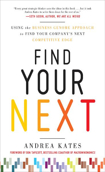 Find Your Next:  Using the Business Genome Approach to Find Your Company's Next Competitive Edge By: Andrea Kates