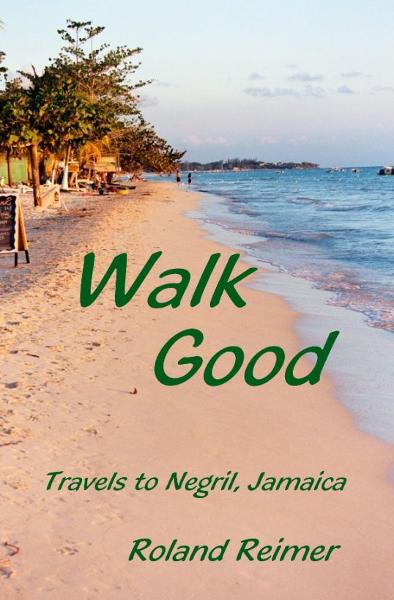 Walk Good: Travels to Negril Jamaica By: Roland Reimer