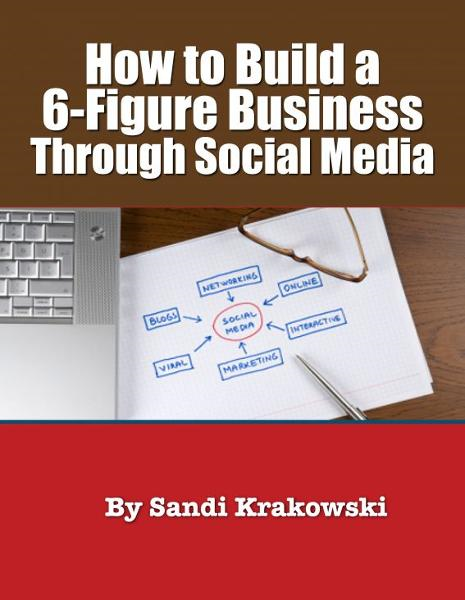 How to Build a Six Figure Income Through Social Media By: Sandi Krakowski