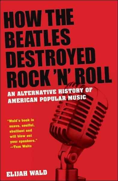 How the Beatles Destroyed Rock n Roll:An Alternative History of American Popular Music  By: Elijah Wald